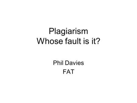 Plagiarism Whose fault is it? Phil Davies FAT. Plagiarism in Education Plagiarism in education is not a student problem, it is one that is created by.