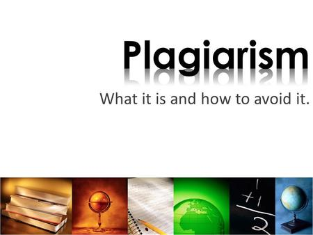 What it is and how to avoid it.. Plagiarism is using someone else's words, ideas or images as your own. Plagiarism is dishonest, unethical, and illegal!