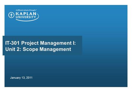 IT-301 Project Management I: Unit 2: Scope Management January 13, 2011.