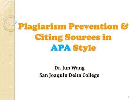 Plagiarism Prevention & Citing Sources in APA Style Dr. Jun Wang San Joaquin Delta College 1.