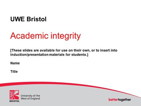UWE Bristol Academic integrity [These slides are available for use on their own, or to insert into induction/presentation materials for students.] Name.