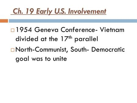 Ch. 19 Early U.S. Involvement  1954 Geneva Conference- Vietnam divided at the 17 th parallel  North-Communist, South- Democratic goal was to unite.