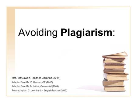 Avoiding Plagiarism: Mrs. McGowan, Teacher-Librarian (2011) Adapted from Ms. E. Hansen, QE (2006) Adapted from Ms. M. Mirka, Centennial (2004) Revised.