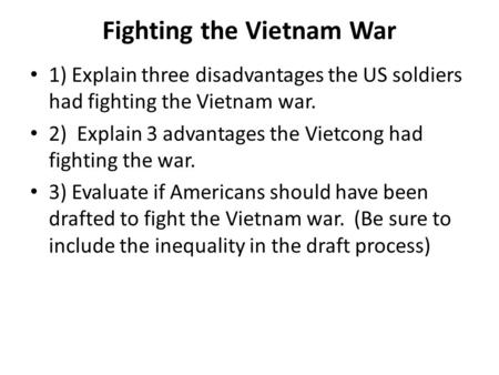 Fighting the Vietnam War 1) Explain three disadvantages the US soldiers had fighting the Vietnam war. 2) Explain 3 advantages the Vietcong had fighting.