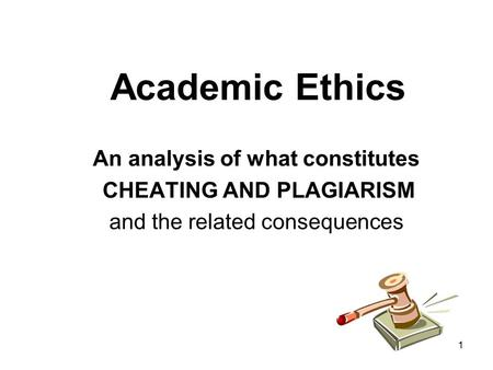 1 Academic Ethics An analysis of what constitutes CHEATING AND PLAGIARISM and the related consequences.