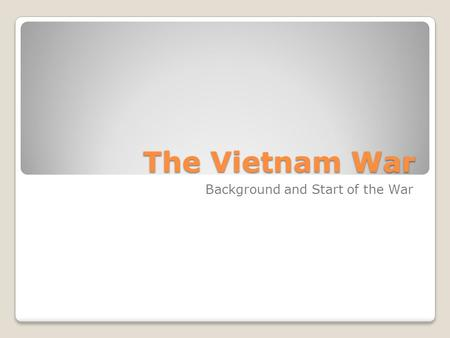 The Vietnam War Background and Start of the War.