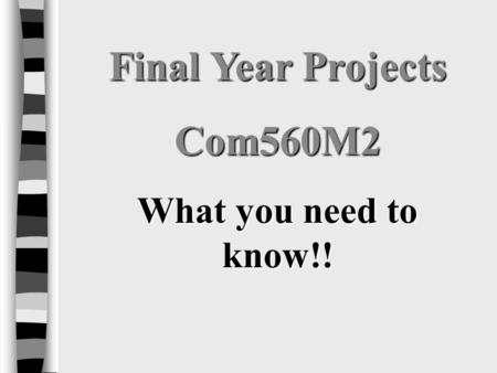 Final Year Projects Com560M2 What you need to know!!