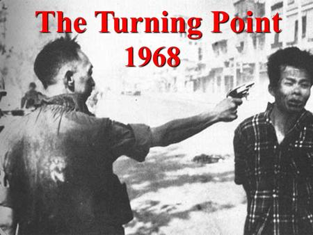 The Turning Point 1968. Tet Offensive The year 1968 began with a daring attack by the Vietcong and the North Vietnamese army on numerous cities. The simultaneous.