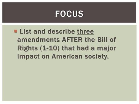  List and describe three amendments AFTER the Bill of Rights (1-10) that had a major impact on American society. FOCUS.