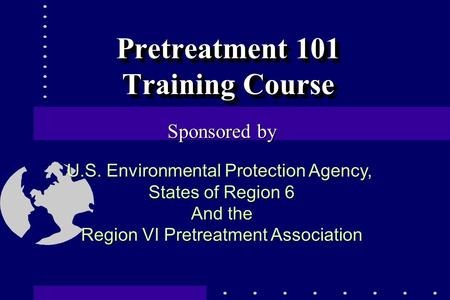 Pretreatment 101 Training Course Sponsored by U.S. Environmental Protection Agency, States of Region 6 And the Region VI Pretreatment Association.