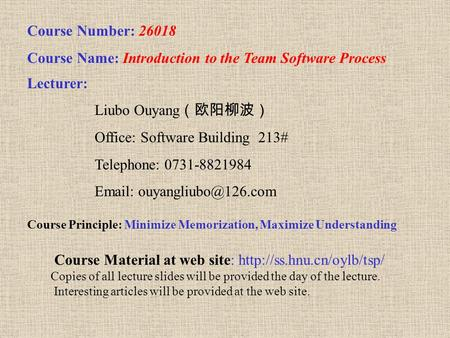 Course Number: 26018 Course Name: Introduction to the Team Software Process Lecturer: Liubo Ouyang (欧阳柳波) Office: Software Building 213# Telephone: 0731-8821984.