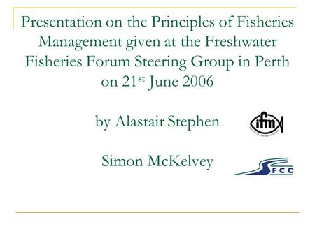 Presentation on the Principles of Fisheries Management given at the Freshwater Fisheries Forum Steering Group in Perth on 21 st June 2006 by Alastair Stephen.