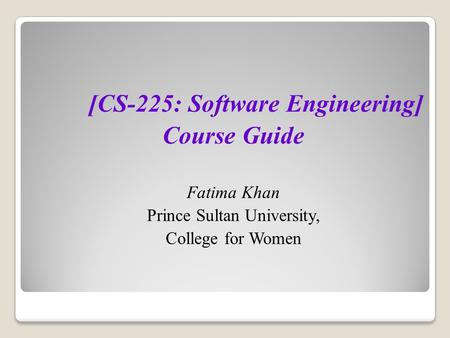 [CS-225: Software Engineering] Course Guide Fatima Khan Prince Sultan University, College for Women.