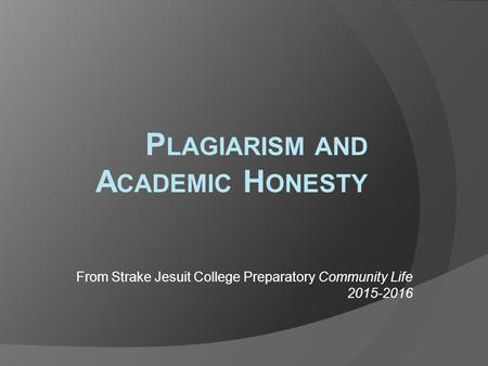 P LAGIARISM AND A CADEMIC H ONESTY From Strake Jesuit College Preparatory Community Life 2015-2016.