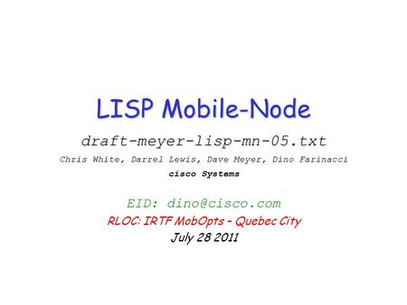 LISP Mobile-Node draft-meyer-lisp-mn-05.txt Chris White, Darrel Lewis, Dave Meyer, Dino Farinacci cisco Systems EID: RLOC: IRTF MobOpts.