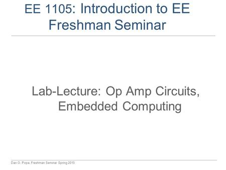 Dan O. Popa, Freshman Seminar Spring 2015 EE 1105 : Introduction to EE Freshman Seminar Lab-Lecture: Op Amp Circuits, Embedded Computing.