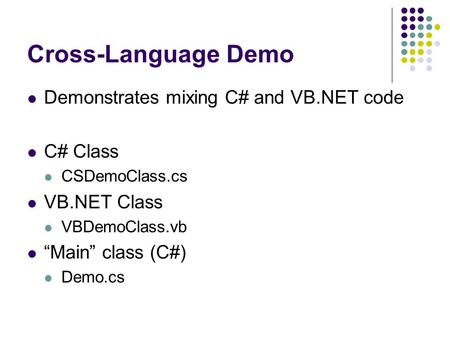"Cross-Language Demo Demonstrates mixing C# and VB.NET code C# Class CSDemoClass.cs VB.NET Class VBDemoClass.vb ""Main"" class (C#) Demo.cs."