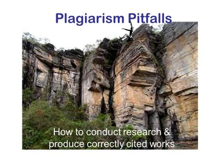 Plagiarism Pitfalls How to conduct research & produce correctly cited works.