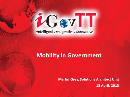 Mobility in Government Martin Grey, Solutions Architect Unit 18 April, 2013.
