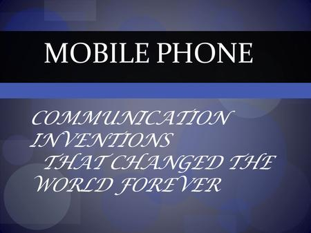 COMMUNICATION INVENTIONS THAT CHANGED THE WORLD FOREVER MOBILE PHONE.