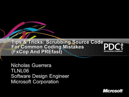 Tips & Tricks: Scrubbing Source Code For Common Coding Mistakes (FxCop And PREfast) Nicholas Guerrera TLNL06 Software Design Engineer Microsoft Corporation.