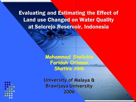 1 Evaluating and Estimating the Effect of Land use Changed on Water Quality at Selorejo Reservoir, Indonesia Mohammad Sholichin Faridah Othman Shatira.