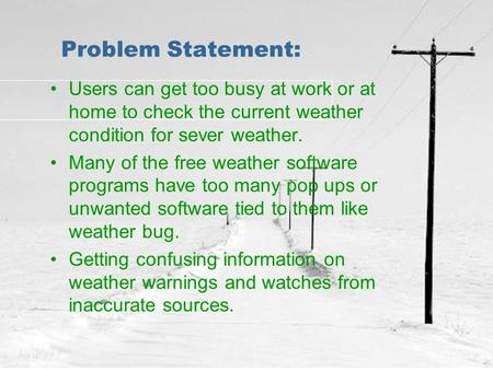 Problem Statement: Users can get too busy at work or at home to check the current weather condition for sever weather. Many of the free weather software.