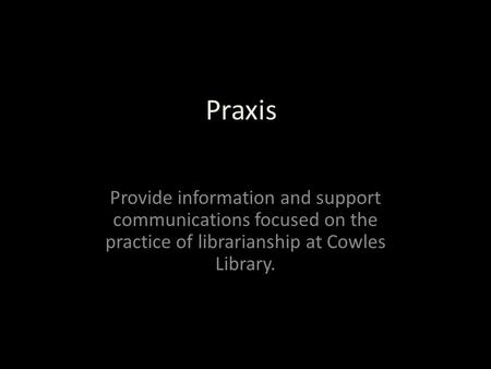 Praxis Provide information and support communications focused on the practice of librarianship at Cowles Library.
