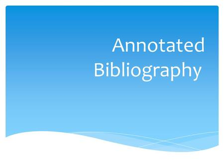 Annotated Bibliography.  Annotation  summary and/or evaluation  Bibliography  a list of sources (books, journals, web sites, periodicals, etc.) one.
