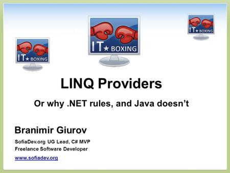 LINQ Providers Or why.NET rules, and Java doesn't Branimir Giurov SofiaDev.org UG Lead, C# MVP Freelance Software Developer www.sofiadev.org.