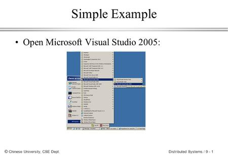 © Chinese University, CSE Dept. Distributed Systems / 9 - 1 Simple Example Open Microsoft Visual Studio 2005: