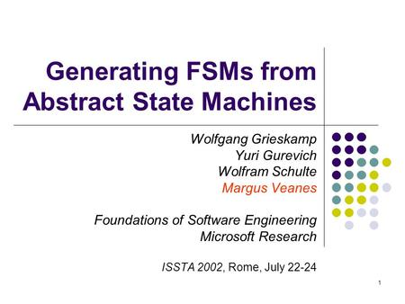 1 Generating FSMs from Abstract State Machines Wolfgang Grieskamp Yuri Gurevich Wolfram Schulte Margus Veanes Foundations of Software Engineering Microsoft.
