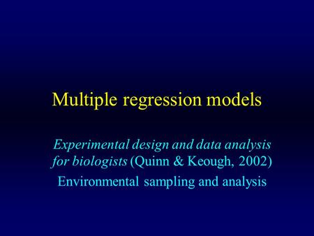 Multiple regression models Experimental design and data analysis for biologists (Quinn & Keough, 2002) Environmental sampling and analysis.