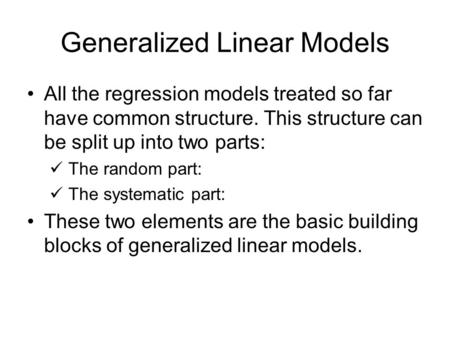 Generalized Linear Models All the regression models treated so far have common structure. This structure can be split up into two parts: The random part: