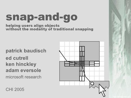 Snap-and-go helping users align objects without the modality of traditional snapping patrick baudisch ed cutrell ken hinckley adam eversole microsoft research.