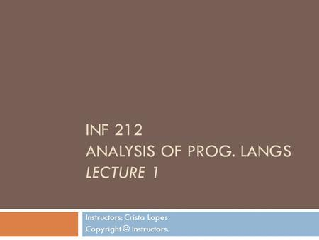INF 212 ANALYSIS OF PROG. LANGS LECTURE 1 Instructors: Crista Lopes Copyright © Instructors.