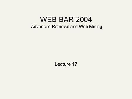 WEB BAR 2004 Advanced Retrieval and Web Mining Lecture 17.