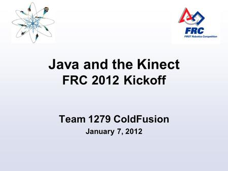 Java and the Kinect FRC 2012 Kickoff Team 1279 ColdFusion January 7, 2012.