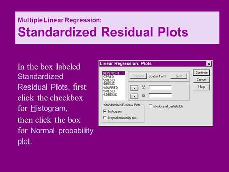 Then click the box for Normal probability plot. In the box labeled Standardized Residual Plots, first click the checkbox for Histogram, Multiple Linear.