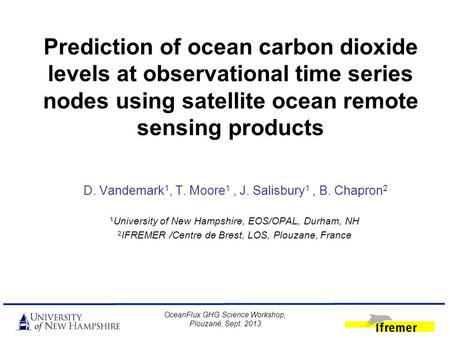 Prediction of ocean carbon dioxide levels at observational time series nodes using satellite ocean remote sensing products D. Vandemark 1, T. Moore 1,