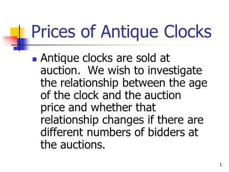 1 Prices of Antique Clocks Antique clocks are sold at auction. We wish to investigate the relationship between the age of the clock and the auction price.