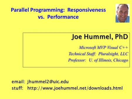Parallel Programming: Responsiveness vs. Performance Joe Hummel, PhD Microsoft MVP Visual C++ Technical Staff: Pluralsight, LLC Professor: U. of Illinois,