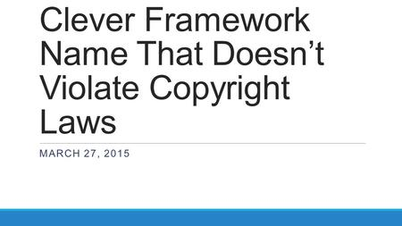 Clever Framework Name That Doesn't Violate Copyright Laws MARCH 27, 2015.