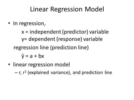 Linear Regression Model In regression, x = independent (predictor) variable y= dependent (response) variable regression line (prediction line) ŷ = a +