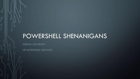 POWERSHELL SHENANIGANS KIERAN JACOBSEN HP ENTERPRISE SERVICES.