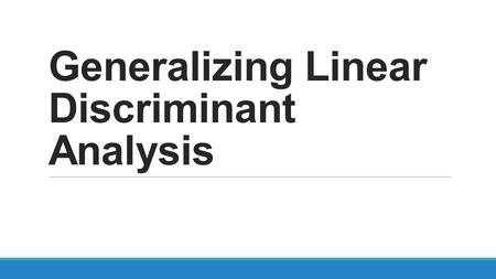 Generalizing Linear Discriminant Analysis. Linear Discriminant Analysis Objective -Project a feature space (a dataset n-dimensional samples) onto a smaller.