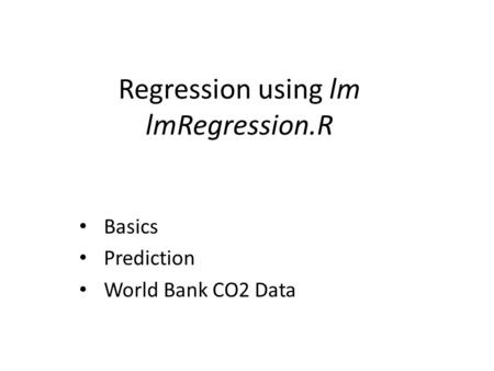 Regression using lm lmRegression.R Basics Prediction World Bank CO2 Data.