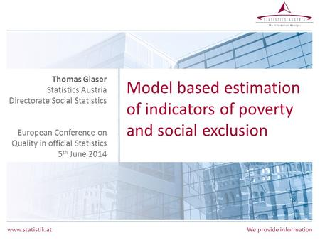 Www.statistik.at We provide information Model based estimation of indicators of poverty and social exclusion Thomas Glaser Statistics Austria Directorate.