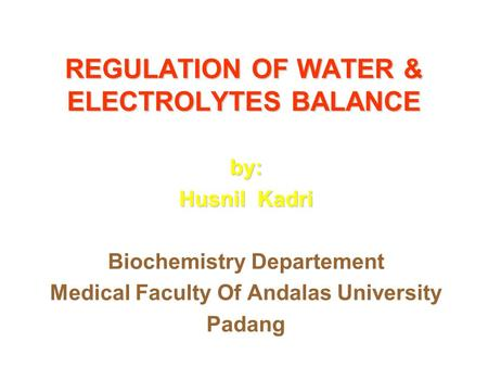REGULATION OF WATER & ELECTROLYTES BALANCE by: Husnil Kadri Biochemistry Departement Medical Faculty Of Andalas University Padang.