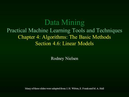 Data Mining Practical Machine Learning Tools and Techniques Chapter 4: Algorithms: The Basic Methods Section 4.6: Linear Models Rodney Nielsen Many of.